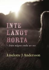 Inte långt borta - från någon enda av oss - Liselotte J Andersson