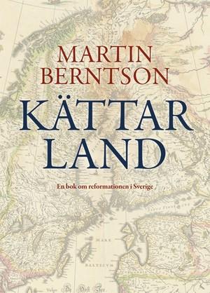 Kättarland: En bok om reformationen i Sverige - Martin Berntson