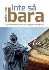 Inte så bara - om reformationen och att vara evangelisk-luthersk kristen - Daniel Ringdahl