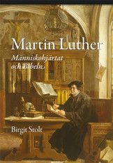 Martin Luther - Människohjärtat och Bibeln - Birgit Stolt