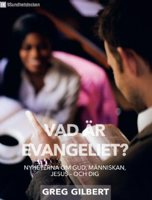 Vad är evangeliet? Nyheterna om Gud, människan, Jesus - och dig - Greg Gilbert